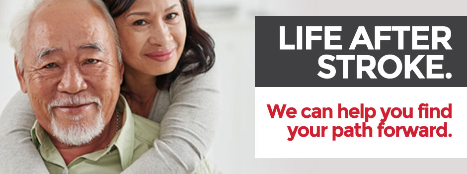 LIFE AFTER STROKE. We can help you find your path forward.