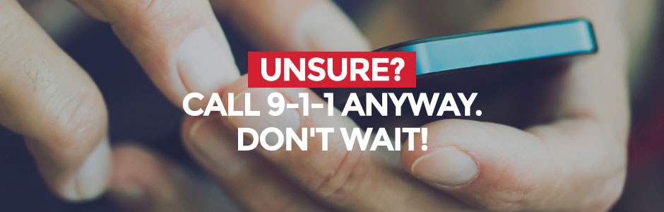 Unsure? Call 9-1-1 anyway. Don't wait!