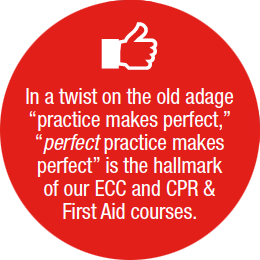 In a twist on the old adage practice makes perfect, perfect practice makes perfect is the hallmark of our ECC and CPR & First Aid courses
